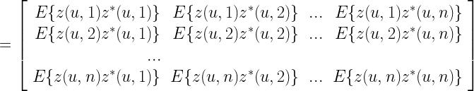 = \left[ \begin{array}{rrrr} E\{z(u,1) z^{*}(u, 1)\} & E\{z(u,1) z^{*}(u, 2)\} & ... & E\{z(u,1) z^{*}(u, n)\} \\ E\{z(u,2) z^{*}(u, 1)\} & E\{z(u,2) z^{*}(u, 2)\} & ... & E\{z(u,2) z^{*}(u, n)\} \\ ... \\ E\{z(u,n) z^{*}(u, 1)\} & E\{z(u,n) z^{*}(u, 2)\} & ... & E\{z(u,n) z^{*}(u, n)\} \end{array} \right]