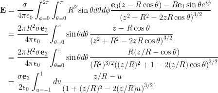 \begin{aligned} \mathbf{E} &= \frac{\sigma}{4 \pi \epsilon_0} \int_{\phi = 0}^{2\pi} \int_{\theta = 0}^\pi R^2 \sin\theta d\theta d\phi \frac{\mathbf{e}_3 {\left({ z - R \cos\theta }\right)} - R \mathbf{e}_1 \sin\theta e^{i \phi}} { {\left({z^2 + R^2 - 2 z R \cos\theta}\right)}^{3/2} } \\ &= \frac{2 \pi R^2 \sigma \mathbf{e}_3}{4 \pi \epsilon_0} \int_{\theta = 0}^\pi \sin\theta d\theta \frac{z - R \cos\theta} { {\left({z^2 + R^2 - 2 z R \cos\theta}\right)}^{3/2} } \\ &= \frac{2 \pi R^2 \sigma \mathbf{e}_3}{4 \pi \epsilon_0} \int_{\theta = 0}^\pi \sin\theta d\theta \frac{ R( z/R - \cos\theta) } { (R^2)^{3/2} {\left({ (z/R)^2 + 1 - 2 (z/R) \cos\theta}\right)}^{3/2} } \\ &= \frac{\sigma \mathbf{e}_3}{2 \epsilon_0} \int_{u = -1}^{1} du \frac{ z/R - u} { {\left({1 + (z/R)^2 - 2 (z/R) u}\right)}^{3/2} }. \end{aligned}