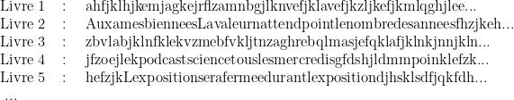 \begin{array}{lcl}\text{Livre 1 }&\text{: }& \text{ahfjklhjkemjagkejrflzamnbgjlknvefjklavefjkzljkefjkmlqghjlee...} \\  \text{Livre 2 }&\text{: }& \text{AuxamesbienneesLavaleurnattendpointlenombredesanneesfhzjkeh...} \\  \text{Livre 3 }&\text{: }& \text{zbvlabjklnfklekvzmebfvkljtnzaghrebqlmasjefqklafjklnkjnnjkln...} \\  \text{Livre 4 }&\text{: }& \text{jfzoejlekpodcastsciencetouslesmercredisgfdshjldmmpoinklefzk...} \\  \text{Livre 5 }&\text{: }& \text{hefzjkLexpositionserafermeedurantlexpositiondjhsklsdfjqkfdh...} \\  \text{ ... }&\text{ }& \text{ } \end{array}