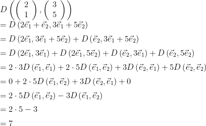 \begin{array}{ll}  D\left(\left(\begin{array}{c}2\\1\end{array}\right),\left(\begin{array}{c}3\\5\end{array}\right)\right) \\[2mm]  = D\left(2\vec{e}_1+\vec{e}_2,3\vec{e}_1+5\vec{e}_2\right) \\[2mm]  = D\left(2\vec{e}_1,3\vec{e}_1+5\vec{e}_2\right) + D\left(\vec{e}_2,3\vec{e}_1+5\vec{e}_2\right) \\[2mm]  = D\left(2\vec{e}_1,3\vec{e}_1\right) + D\left(2\vec{e}_1,5\vec{e}_2\right) + D\left(\vec{e}_2,3\vec{e}_1\right) + D\left(\vec{e}_2,5\vec{e}_2\right) \\[2mm]  = 2\cdot3D\left(\vec{e}_1,\vec{e}_1\right) + 2\cdot5D\left(\vec{e}_1,\vec{e}_2\right) + 3D\left(\vec{e}_2,\vec{e}_1\right) + 5D\left(\vec{e}_2,\vec{e}_2\right) \\[2mm]  = 0 + 2\cdot5D\left(\vec{e}_1,\vec{e}_2\right) + 3D\left(\vec{e}_2,\vec{e}_1\right) + 0 \\[2mm]  = 2\cdot5D\left(\vec{e}_1,\vec{e}_2\right) - 3D\left(\vec{e}_1,\vec{e}_2\right) \\[2mm]  = 2\cdot5 - 3 \\[2mm]  =7  \end{array}