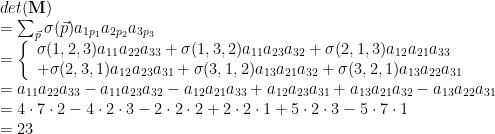 \begin{array}{ll}det({\bf M}) \\= \sum_{\vec{p}}\sigma(\vec{p}) a_{1p_1}a_{2p_2}a_{3p_3} \\=\left\{\begin{array}{ll}\sigma(1,2,3)a_{11}a_{22}a_{33}+\sigma(1,3,2)a_{11}a_{23}a_{32}+\sigma(2,1,3)a_{12}a_{21}a_{33}\\+\sigma(2,3,1)a_{12}a_{23}a_{31}+\sigma(3,1,2)a_{13}a_{21}a_{32}+\sigma(3,2,1)a_{13}a_{22}a_{31}\end{array}\right.\\=a_{11}a_{22}a_{33}-a_{11}a_{23}a_{32}-a_{12}a_{21}a_{33}+a_{12}a_{23}a_{31}+a_{13}a_{21}a_{32}-a_{13}a_{22}a_{31}\\= 4 \cdot 7 \cdot 2 - 4 \cdot 2 \cdot 3 - 2 \cdot 2 \cdot 2 +2 \cdot 2 \cdot 1 + 5 \cdot 2 \cdot 3 - 5 \cdot 7 \cdot 1\\=23\end{array}