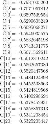 \begin{array}{rl}  \text{C[1]=} & 0.7937005260 \\  \text{C[2]=} & 0.7071067812 \\  \text{C[3]=} & 0.6597539554 \\  \text{C[4]=} & 0.6299605249 \\  \text{C[5]=} & 0.6095068271 \\  \text{C[6]=} & 0.5946035575 \\  \text{C[7]=} & 0.5832645198 \\  \text{C[8]=} & 0.5743491775 \\  \text{C[9]=} & 0.5671562611 \\  \text{C[10]=} & 0.5612310242 \\  \text{C[11]=} & 0.5562657380 \\  \text{C[12]=} & 0.5520447568 \\  \text{C[13]=} & 0.5484124898 \\  \text{C[14]=} & 0.5452538663 \\  \text{C[15]=} & 0.5424819568 \\  \text{C[16]=} & 0.5400298694 \\  \text{C[17]=} & 0.5378452931 \\  \text{C[18]=} & 0.5358867313 \\  \text{C[19]=} & 0.5341208454 \\  \text{C[20]=} & 0.5325205447  \end{array}