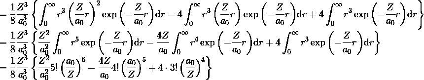 \displaystyle = \frac{1}{8}\frac{Z^3}{a_0^3} \left\{ \int^\infty_0 r^3 \left(\frac{Z}{a_0}r \right)^2 \exp{\left(-\frac{Z}{a_0}r\right)} {\rm d}r -4\int^\infty_0 r^3 \left(\frac{Z}{a_0}r \right) \exp{\left(-\frac{Z}{a_0}r\right)} {\rm d}r +4\int^\infty_0 r^3 \exp{\left(-\frac{Z}{a_0}r\right)} {\rm d}r\right\} \\ \\ = \frac{1}{8}\frac{Z^3}{a_0^3} \left\{  \frac{Z^2}{a_0^2} \int^\infty_0 r^5 \exp{\left(-\frac{Z}{a_0}r\right)} {\rm d}r  -\frac{4Z}{a_0}\int^\infty_0 r^4 \exp{\left(-\frac{Z}{a_0}r\right)} {\rm d}r  +4\int^\infty_0 r^3 \exp{\left(-\frac{Z}{a_0}r\right)} {\rm d}r\right\} \\ \\ = \frac{1}{8}\frac{Z^3}{a_0^3} \left\{  \frac{Z^2}{a_0^2} 5! \left(\frac{a_0}{Z}\right)^6  -\frac{4Z}{a_0} 4! \left(\frac{a_0}{Z}\right)^5 +4 \cdot 3! \left(\frac{a_0}{Z}\right)^4 \right\} \\ \\