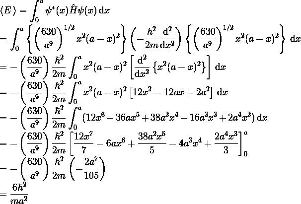 \displaystyle \langle E\, \rangle = \int^a_0 \psi^*(x) \hat{H} \psi(x)\,{\rm d}x \\ \\ = \int^a_0 \left\{ \left(\frac{630}{a^9}\right)^{1/2}x^2(a-x)^2 \right\} \left(-\frac{\hbar^2}{2m}\frac{\rm d^2}{{\rm d}x^2}\right) \left\{ \left(\frac{630}{a^9}\right)^{1/2}x^2(a-x)^2 \right\} \, {\rm d}x\\ \\ = -\left(\frac{630}{a^9}\right)\frac{\hbar^2}{2m} \int^a_0 x^2(a-x)^2 \left[ \frac{\rm d^2}{{\rm d}x^2} \left\{x^2(a-x)^2 \right\} \right] \, {\rm d}x\\ \\ = -\left(\frac{630}{a^9}\right)\frac{\hbar^2}{2m} \int^a_0 x^2(a-x)^2 \left[ 12x^2-12ax+2a^2  \right] \, {\rm d}x\\ \\ = -\left(\frac{630}{a^9}\right)\frac{\hbar^2}{2m} \int^a_0 (12x^6 -36ax^5+38a^2x^4-16a^3x^3+2a^4x^2) \, {\rm d}x\\ \\ = -\left(\frac{630}{a^9}\right)\frac{\hbar^2}{2m} \left[ \frac{12    x^7}{7} -6 a x^6+\frac{38 a^2 x^5}{5} -4 a^3 x^4 +\frac{2 a^4 x^3}{3} \right]^a_0  \\ \\ = -\left(\frac{630}{a^9}\right)\frac{\hbar^2}{2m} \left(-\frac{2a^7}{105}\right)\\ \\ =\frac{6\hbar^2}{ma^2}