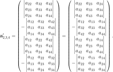 \displaystyle \mathbf{a}_{2,3,4}'= \begin{pmatrix} \begin{vmatrix} a_{22}&a_{32}&a_{42}\\ a_{23}&a_{33}&a_{43}\\ a_{24}&a_{34}&a_{44} \end{vmatrix}\\ -\begin{vmatrix} a_{12}&a_{32}&a_{42}\\ a_{13}&a_{33}&a_{43}\\ a_{14}&a_{34}&a_{44} \end{vmatrix}\\ \begin{vmatrix} a_{12}&a_{22}&a_{42}\\ a_{13}&a_{23}&a_{43}\\ a_{14}&a_{24}&a_{44} \end{vmatrix}\\ -\begin{vmatrix} a_{12}&a_{22}&a_{32}\\ a_{13}&a_{23}&a_{33}\\ a_{14}&a_{24}&a_{34} \end{vmatrix} \end{pmatrix}= \begin{pmatrix} \begin{vmatrix} a_{22}&a_{23}&a_{24}\\ a_{32}&a_{33}&a_{34}\\ a_{42}&a_{43}&a_{44} \end{vmatrix}\\ - \begin{vmatrix} a_{12}&a_{13}&a_{14}\\ a_{32}&a_{33}&a_{34}\\ a_{42}&a_{43}&a_{44} \end{vmatrix}\\ \begin{vmatrix} a_{12}&a_{13}&a_{14}\\ a_{22}&a_{23}&a_{24}\\ a_{42}&a_{43}&a_{44} \end{vmatrix}\\ - \begin{vmatrix} a_{12}&a_{13}&a_{14}\\ a_{22}&a_{23}&a_{24}\\ a_{32}&a_{33}&a_{34} \end{vmatrix} \end{pmatrix}.