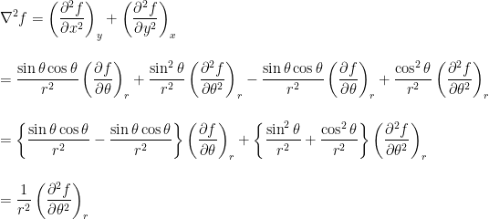 \displaystyle \nabla^2 f = \left( \frac{\partial^2 f}{\partial x^2} \right)_y + \left( \frac{\partial^2 f}{\partial y^2} \right)_x\\ \\ \\ = \frac{\sin{\theta}\cos{\theta}}{r^2}\left(\frac{\partial f}{\partial \theta} \right)_r + \frac{\sin^2{\theta}}{r^2} \left( \frac{\partial^2 f}{\partial \theta^2} \right)_r -\frac{\sin{\theta}\cos{\theta}}{r^2}\left(\frac{\partial f}{\partial \theta} \right)_r + \frac{\cos^2{\theta}}{r^2} \left( \frac{\partial^2 f}{\partial \theta^2} \right)_r\\ \\ \\ = \left\{\frac{\sin{\theta}\cos{\theta}}{r^2}-\frac{\sin{\theta}\cos{\theta}}{r^2} \right\} \left(\frac{\partial f}{\partial \theta} \right)_r  + \left\{ \frac{\sin^2{\theta}}{r^2} + \frac{\cos^2{\theta}}{r^2}\right\} \left( \frac{\partial^2 f}{\partial \theta^2} \right)_r\\ \\ \\ = \frac{1}{r^2} \left( \frac{\partial^2 f}{\partial \theta^2} \right)_r