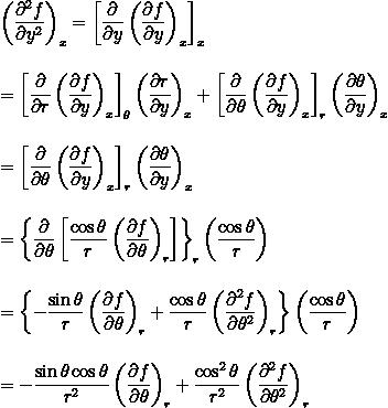 \displaystyle  \left(\frac{\partial^2 f}{\partial y^2} \right)_x  = \left[\frac{\partial}{\partial y} \left( \frac{\partial f}{\partial y}\right)_x \right]_x\\ \\ \\ = \left[\frac{\partial}{\partial r} \left( \frac{\partial f}{\partial y}\right)_x \right]_\theta \left(\frac{\partial r}{\partial y}\right)_x + \left[\frac{\partial}{\partial \theta} \left( \frac{\partial f}{\partial y}\right)_x \right]_r \left(\frac{\partial \theta}{\partial y}\right)_x\\ \\ \\ = \left[\frac{\partial}{\partial \theta} \left( \frac{\partial f}{\partial y}\right)_x \right]_r \left(\frac{\partial \theta}{\partial y}\right)_x\\ \\ \\ = \left\{ \frac{\partial}{\partial \theta} \left[ \frac{\cos{\theta}}{r} \left( \frac{\partial f}{\partial \theta} \right)_r \right] \right\}_r \left( \frac{\cos{\theta}}{r} \right)\\ \\ \\ = \left\{ -\frac{\sin{\theta}}{r} \left( \frac{\partial f}{\partial \theta} \right)_r +\frac{\cos{\theta}}{r} \left( \frac{\partial^2 f}{\partial \theta^2} \right)_r  \right\} \left( \frac{\cos{\theta}}{r} \right)\\ \\ \\ = - \frac{\sin{\theta}\cos{\theta}}{r^2}\left(\frac{\partial f}{\partial \theta} \right)_r + \frac{\cos^2{\theta}}{r^2} \left( \frac{\partial^2 f}{\partial \theta^2} \right)_r\\