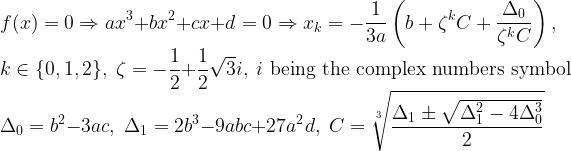 \displaystyle f(x) = 0 \Rightarrow ax^3 + bx^2 + cx + d = 0 \Rightarrow x_k = -\frac{1}{3a} \left ( b + \zeta^k C + \frac{\Delta_0}{\zeta^k C} \right ), \\ k \in \{0,1,2\}, \; \zeta = -\frac{1}{2} + \frac{1}{2} \sqrt{3} i, \; i \text{ being the complex numbers symbol} \\ \Delta_0 = b^2 -3ac, \; \Delta_1 = 2 b^3 -9abc + 27 a^2 d, \; C = \sqrt[3]{\frac{\Delta_1 \pm \sqrt{\Delta_1^2 -4 \Delta_0^3}}{2}}