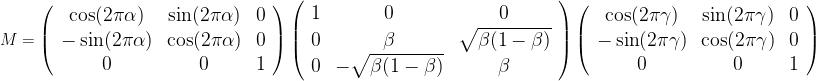 \large{  M=  \left(\begin{array}{ccc}  \cos(2\pi\alpha)&\sin(2\pi\alpha)&0\\  -\sin(2\pi\alpha)&\cos(2\pi\alpha)&0\\  0&0&1  \end{array}\right)   \left(\begin{array}{ccc}  1&0&0\\  0&\beta&\sqrt{\beta(1-\beta)}\\  0&-\sqrt{\beta(1-\beta)}&\beta  \end{array}\right)   \left(\begin{array}{ccc}  \cos(2\pi\gamma)&\sin(2\pi\gamma)&0\\  -\sin(2\pi\gamma)&\cos(2\pi\gamma)&0\\  0&0&1  \end{array}\right)   }