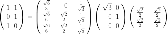 \left( \begin{array}{rrr} 1 & 1 \\ 0 & 1 \\ 1 & 0 \end{array} \right) = \left( \begin{array}{rrr} {\sqrt{6} \over 3} & 0 & - {1 \over \sqrt{3}} \\ {\sqrt{6} \over 6} & -{\sqrt{2} \over 2} & {1 \over \sqrt{3}} \\ {\sqrt{6} \over 6} & {\sqrt{2} \over 2} & {1 \over \sqrt{3}} \end{array} \right) \left( \begin{array}{rrr} \sqrt{3} & 0 \\ 0 & 1 \\ 0 & 0 \end{array} \right) \left( \begin{array}{rr} {\sqrt{2} \over 2} & {\sqrt{2} \over 2} \\ {\sqrt{2} \over 2} & -{\sqrt{2} \over 2} \end{array} \right)