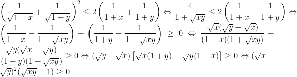 left ( dfrac{1}{sqrt{1+x}}+dfrac{1}{sqrt{1+y}} right )^2leq 2left ( dfrac{1}{1+x} +dfrac{1}{1+y}right )Leftrightarrow dfrac{4}{1+sqrt{xy}}leq 2left ( dfrac{1}{1+x} +dfrac{1}{1+y}right )Leftrightarrow left ( dfrac{1}{1+x}-dfrac{1}{1+sqrt{xy}} right )+left ( dfrac{1}{1+y}-dfrac{1}{1+sqrt{xy}} right )geq 0Leftrightarrow dfrac{sqrt{x}(sqrt{y}-sqrt{x})}{(1+x)(1+sqrt{xy})}+dfrac{sqrt{y}(sqrt{x}-sqrt{y})}{(1+y)(1+sqrt{xy})}geq 0Leftrightarrow (sqrt{y}-sqrt{x})left [ sqrt{x}(1+y)-sqrt{y}(1+x) right ]geq 0Leftrightarrow (sqrt{x}-sqrt{y})^2(sqrt{xy}-1)geq 0