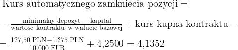 \text{ Kurs automatycznego zamkniecia pozycji = } \\ \\ \text{= } \frac{\text{minimalny depozyt }-\text{ kapital}} {\text{wartosc kontraktu w walucie bazowej}} + \text{kurs kupna kontraktu =} \\ \\ \text{= } \frac{\text{127,50 PLN}-\text{1.275 PLN}} {\text{10.000 EUR}} + \text{4,2500}\text{ = 4,1352}