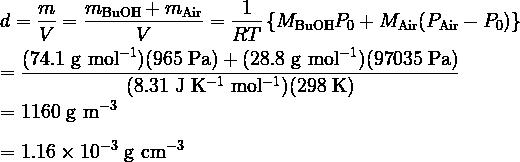 \displaystyle d = \frac{m}{V} = \frac{m_{\rm BuOH} + m_{\rm Air}}{V} = \frac{1}{RT} \left\{ M_{\rm BuOH} P_0 + M_{\rm Air} (P_{\rm Air} - P_0) \right\}\\  \\  = \frac{(74.1 \rm\ g\ mol^{-1})(965\rm\ Pa) + (28.8 \rm\ g\ mol^{-1})(97035 \rm\ Pa)}{(8.31 \rm\ J\ K^{-1}\ mol^{-1})(298 \rm\ K)}\\  \\  = 1160 \rm\ g\ m^{-3} \\  \\  = 1.16 \times 10^{-3} \rm\ g\ cm^{-3}