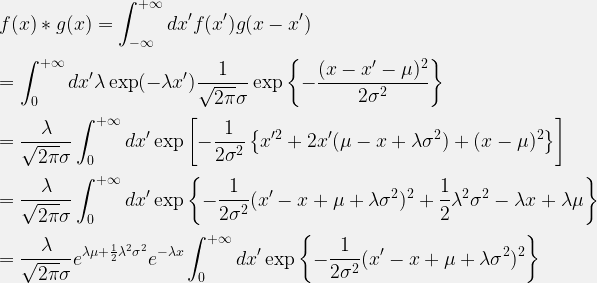 \displaystyle f(x)\ast g(x) = \int^{+\infty}_{-\infty} dx'f(x')g(x-x')\\[1.0ex]  =\int^{+\infty}_{0} dx' \lambda \exp(-\lambda x') \frac{1}{\sqrt{2\pi}\sigma}\exp\left\{-\frac{(x-x'-\mu)^2}{2\sigma^2}\right\}\\[1.0ex]  = \frac{\lambda}{\sqrt{2\pi}\sigma} \int^{+\infty}_{0} dx' \exp\left[-\frac{1}{2\sigma^2} \left\{x'^2+2x'(\mu-x+\lambda \sigma^2)+(x-\mu)^2 \right\} \right]\\[1.0ex]  = \frac{\lambda}{\sqrt{2\pi}\sigma} \int^{+\infty}_{0} dx'\exp\left\{-\frac{1}{2\sigma^2}(x'-x+\mu+\lambda \sigma^2)^2 + \frac{1}{2}\lambda^2 \sigma^2 -\lambda x + \lambda \mu \right\}\\[1.0ex]  = \frac{\lambda}{\sqrt{2\pi}\sigma} e^{\lambda \mu + \frac{1}{2}\lambda^2\sigma^2}e^{-\lambda x}\int^{+\infty}_{0} dx'\exp\left\{-\frac{1}{2\sigma^2}(x'-x+\mu+\lambda \sigma^2)^2 \right\}