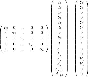 \left(  \begin{array}{cccccc}  \alpha_1 & 0 & \ldots & 0 & 0 \\  0 & \alpha_2 & \ldots & 0 & 0 \\  \vdots & \vdots & \ddots & \vdots & \vdots \\  0 & 0 & \ldots & \alpha_{n-1} & 0 \\  0 & 0 & \ldots & 0 & \alpha_n \\  \end{array}  \right)   \left(  \begin{array}{cccccccccccccccccc}  c_1 \\ d_1 \\ a_2 \\ b_2 \\ c_2 \\ d_2 \\ a_3 \\ b_3 \\ \vdots \\ a_n \\ b_n \\ c_n \\ d_n \\ c_{n+1} \\ d_{n+1}  \end{array}  \right)  =  \left(  \begin{array}{cccccccccccccccccc}  Y_1 \\ Y_1 \\ 0 \\ 0 \\ Y_2 \\ Y_2 \\ 0 \\ 0 \\ \vdots \\ 0 \\ 0 \\ Y_n \\ Y_n \\ 0 \\ 0  \end{array}  \right)