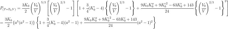 P_{(T=T_0, V)} = \cfrac{3K_0}{2}  \left( \cfrac{V_0}{V} \right)^{5/3}  \left[ \left( \cfrac{V_0}{V} \right)^{2/3} - 1 \right]  \left[  1 +  \cfrac{3}{4} (K'_0-4) \left\{ \left(\cfrac{V_0}{V} \right)^{2/3} -1 \right\} +  \cfrac{9K_0 K''_0 + 9{K'_0}^2 - 63K'_0 + 143}{24} \left\{ \left(\cfrac{V_0}{V} \right)^{2/3} -1 \right\}^2  \right]\\ \  = \cfrac{3K_0}{2} \left\{a^5 ( a^2 - 1)\right\} \left\{ 1 + \cfrac{3}{4} (K'_0-4) (a^2 -1)  + \cfrac{9K_0 K''_0 + 9{K'_0}^2 - 63K'_0 + 143}{24} (a^2 -1)^2  \right\}