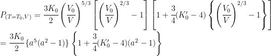 P_{(T=T_0, V)} = \cfrac{3K_0}{2}  \left( \cfrac{V_0}{V} \right)^{5/3}  \left[ \left( \cfrac{V_0}{V} \right)^{2/3} - 1 \right]  \left[ 1 + \cfrac{3}{4} (K'_0-4) \left\{ \left(\cfrac{V_0}{V} \right)^{2/3} -1 \right\} \right]\\ \  = \cfrac{3K_0}{2} \left\{a^5 ( a^2 - 1)\right\} \left\{ 1 + \cfrac{3}{4} (K'_0-4) (a^2 -1) \right\}