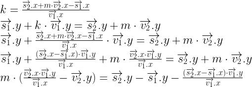 k = \frac{\overrightarrow{s_2}.x + m \cdot \overrightarrow{v_2}.x-\overrightarrow{s_1}.x}{\overrightarrow{v_1}.x} \\  \overrightarrow{s_1}.y + k \cdot \overrightarrow{v_1}.y = \overrightarrow{s_2}.y + m \cdot \overrightarrow{v_2}.y \\  \overrightarrow{s_1}.y + \frac{\overrightarrow{s_2}.x + m \cdot \overrightarrow{v_2}.x-\overrightarrow{s_1}.x}{\overrightarrow{v_1}.x} \cdot \overrightarrow{v_1}.y = \overrightarrow{s_2}.y + m \cdot \overrightarrow{v_2}.y \\  \overrightarrow{s_1}.y + \frac{(\overrightarrow{s_2}.x-\overrightarrow{s_1}.x) \cdot \overrightarrow{v_1}.y }{\overrightarrow{v_1}.x} + m \cdot \frac{\overrightarrow{v_2}.x \cdot \overrightarrow{v_1}.y}{\overrightarrow{v_1}.x} = \overrightarrow{s_2}.y + m \cdot \overrightarrow{v_2}.y \\  m \cdot (\frac{\overrightarrow{v_2}.x \cdot \overrightarrow{v_1}.y}{\overrightarrow{v_1}.x} - \overrightarrow{v_2}.y) =  \overrightarrow{s_2}.y - \overrightarrow{s_1}.y - \frac{(\overrightarrow{s_2}.x-\overrightarrow{s_1}.x) \cdot \overrightarrow{v_1}.y }{\overrightarrow{v_1}.x}