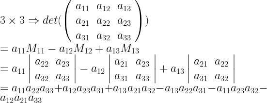 3 \times 3 \Rightarrow det (\left( \begin{array}{rrr} a_{11} & a_{12} & a_{13} \ a_{21} & a_{22} & a_{23} \ a_{31} & a_{32} & a_{33} \end{array} \right)) \ = a_{11} M_{11} - a_{12} M_{12} + a_{13} M_{13} \ = a_{11} \left| \begin{array}{rr} a_{22} & a_{23} \ a_{32} & a_{33} \end{array} \right| - a_{12} \left| \begin{array}{rr} a_{21} & a_{23} \ a_{31} & a_{33} \end{array} \right| + a_{13} \left| \begin{array}{rr} a_{21} & a_{22} \ a_{31} & a_{32} \end{array} \right| \ = a_{11} a_{22} a_{33} + a_{12} a_{23} a_{31} + a_{13} a_{21} a_{32} - a_{13} a_{22} a_{31} - a_{11} a_{23} a_{32} - a_{12} a_{21} a_{33}