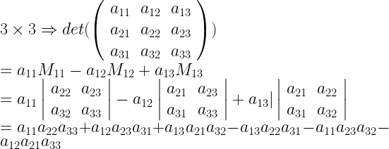 3 \times 3 \Rightarrow det (\left( \begin{array}{rrr} a_{11} & a_{12} & a_{13} \ a_{21} & a_{22} & a_{23} \ a_{31} & a_{32} & a_{33} \end{array} \right)) \ = a_{11} M_{11} - a_{12} M_{12} + a_{13} M_{13} \ = a_{11} \left| \begin{array}{rr} a_{22} & a_{23} \ a_{32} & a_{33} \end{array} \right| - a_{12} \left| \begin{array}{rr} a_{21} & a_{23} \ a_{31} & a_{33} \end{array} \right| + a_{13} |\left| \begin{array}{rr} a_{21} & a_{22} \ a_{31} & a_{32} \end{array} \right| \ = a_{11} a_{22} a_{33} + a_{12} a_{23} a_{31} + a_{13} a_{21} a_{32} - a_{13} a_{22} a_{31} - a_{11} a_{23} a_{32} - a_{12} a_{21} a_{33}