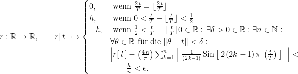 "r : \mathbb R \rightarrow \mathbb R, \qquad r[ \, t \, ] \mapsto \begin{cases} 0, & \text{ wenn } \frac{2 \, t}{T} = \lfloor \frac{2 \, t}{T} \rfloor \cr h, & \text{ wenn }  0 < \frac{t}{T} - \lfloor \frac{t}{T} \rfloor < \frac{1}{2} \cr -h, & \text{ wenn }  \frac{1}{2} < \frac{t}{T} - \lfloor \frac{t}{T} \rfloor  0 \in \mathbb R : \, \exists \delta > 0 \in \mathbb R : \exists n \in \mathbb N : \cr \, & \forall \theta \in \mathbb R \text{ f""ur die } \