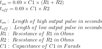 t_{on}=0.69\times C1 \times (R1+R2)\\  t_{off}=0.69 \times C1 \times R2 \\  \\  t_{on}: \ Length \ of \ high \ output \ pulse \ in \ seconds \\  t_{off}: \ Length \ of \ low \ output \ pulse \ in \ seconds \\  R1: \ Resistance \ of \ R1 \ in \ Ohms \\  R2: \ Resistance \ of \ R2 \ in \ Ohms \\  C1: \ Capacitance \ of \ C1 \ in \ Farads