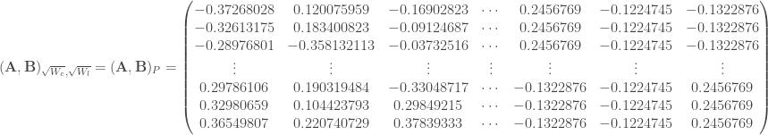 (\mathbf{A}, \mathbf{B})_{\sqrt{W_c}, \sqrt{W_l}} = (\mathbf{A}, \mathbf{B})_P = \begin{pmatrix} -0.37268028 & 0.120075959 & -0.16902823 & \cdots & 0.2456769 & -0.1224745 & -0.1322876 \\ -0.32613175 & 0.183400823 & -0.09124687 & \cdots & 0.2456769 & -0.1224745 & -0.1322876 \\ -0.28976801 & -0.358132113 & -0.03732516 & \cdots & 0.2456769 & -0.1224745 & -0.1322876 \\ \vdots & \vdots & \vdots & \vdots & \vdots & \vdots & \vdots \\ 0.29786106 & 0.190319484 & -0.33048717 & \cdots & -0.1322876 & -0.1224745 & 0.2456769 \\ 0.32980659 & 0.104423793 & 0.29849215 & \cdots & -0.1322876 & -0.1224745 & 0.2456769 \\ 0.36549807 & 0.220740729 & 0.37839333 & \cdots & -0.1322876 & -0.1224745 & 0.2456769 \\ \end{pmatrix}