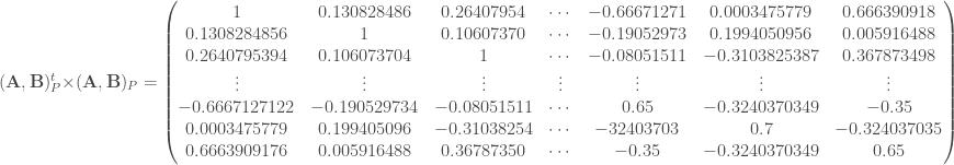 (\mathbf{A}, \mathbf{B})_P ^t \times (\mathbf{A}, \mathbf{B})_P = \begin{pmatrix} 1 & 0.130828486 & 0.26407954 & \cdots & -0.66671271 & 0.0003475779 & 0.666390918 \\ 0.1308284856 & 1 & 0.10607370 & \cdots & -0.19052973 & 0.1994050956 & 0.005916488 \\ 0.2640795394 & 0.106073704 & 1 & \cdots & -0.08051511 & -0.3103825387 & 0.367873498 \\ \vdots & \vdots & \vdots & \vdots & \vdots & \vdots & \vdots \\ -0.6667127122 & -0.190529734 & -0.08051511 & \cdots & 0.65 & -0.3240370349 & -0.35 \\ 0.0003475779 & 0.199405096 & -0.31038254 & \cdots & -32403703 & 0.7 & -0.324037035 \\ 0.6663909176 & 0.005916488 & 0.36787350 & \cdots & -0.35 & -0.3240370349 & 0.65 \\ \end{pmatrix}