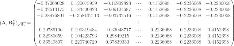 (\mathbf{A}, \mathbf{B}_T ^D)_{\sqrt{W_c}} = \begin{pmatrix} -0.37268028 & 0.120075959 & -0.16902823 & \cdots & 0.4152698 & -0.2236068 & -0.2236068 \\ -0.32613175 & 0.183400823 & -0.09124687 & \cdots & 0.4152698 & -0.2236068 & -0.2236068 \\ -0.28976801 & -0.358132113 & -0.03732516 & \cdots & 0.4152698 & -0.2236068 & -0.2236068 \\ \vdots & \vdots & \vdots & \vdots & \vdots & \vdots & \vdots \\ 0.29786106 & 0.190319484 & -0.33048717 & \cdots & -0.2236068 & -0.2236068 & 0.4152698 \\ 0.32980659 & 0.104423793 & 0.29849215 & \cdots & -0.2236068 & -0.2236068 & 0.4152698 \\ 0.36549807 & 0.220740729 & 0.37839333 & \cdots & -0.2236068 & -0.2236068 & 0.4152698 \\ \end{pmatrix}
