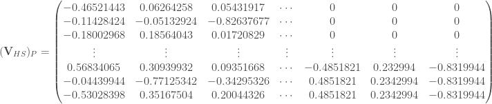 (\mathbf{V}_{HS})_P = \begin{pmatrix} -0.46521443 & 0.06264258 & 0.05431917 & \cdots & 0 & 0 & 0 \\ -0.11428424 & -0.05132924 & -0.82637677 & \cdots & 0 & 0 & 0 \\ -0.18002968 & 0.18564043 & 0.01720829 & \cdots & 0 & 0 & 0 \\ \vdots & \vdots & \vdots & \vdots & \vdots & \vdots & \vdots \\ 0.56834065 & 0.30939932 & 0.09351668 & \cdots & -0.4851821 & 0.232994 & -0.8319944 \\ -0.04439944 & -0.77125342 & -0.34295326 & \cdots & 0.4851821 & 0.2342994 & -0.8319944 \\ -0.53028398 & 0.35167504 & 0.20044326 & \cdots & 0.4851821 & 0.2342994 & -0.8319944 \\ \end{pmatrix}