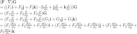 (\textbf{F} \cdot  \nabla )\textbf{G} \\ = ((F_{1}\textbf{i}+F_{2}\textbf{j}+F_{3}\textbf{k}) \cdot (\textbf{i}\frac{\partial }{\partial x}+\textbf{j}\frac{\partial }{\partial y}+\textbf{k}\frac{\partial }{\partial z}))\textbf{G} \\ =(F_{1} \frac{\partial }{\partial x} + F_{2} \frac{\partial }{\partial y} + F_{3} \frac{\partial }{\partial z})\textbf{G} \\ =(F_{1} \frac{\partial }{\partial x} + F_{2} \frac{\partial }{\partial y} + F_{3} \frac{\partial }{\partial z}) (G_{1}\textbf{i}+G_{2}\textbf{j}+G_{3}\textbf{k}) \\ = (F_{1} \frac{\partial G_{1}}{\partial x} + F_{2} \frac{\partial G_{1}}{\partial y} + F_{3} \frac{\partial G_{1}}{\partial z}) \textbf{i} + (F_{1} \frac{\partial G_{2}}{\partial x} + F_{2} \frac{\partial G_{2}}{\partial y} + F_{3} \frac{\partial G_{2}}{\partial z}) \textbf{j} + (F_{1} \frac{\partial G_{3}}{\partial x} + F_{2} \frac{\partial G_{3}}{\partial y} + F_{3} \frac{\partial G_{3}}{\partial z}) \textbf{k}