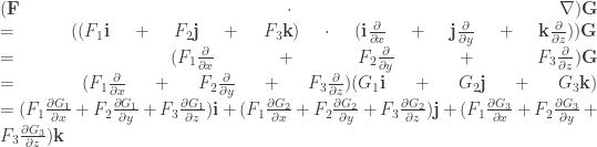(\textbf{F} \cdot  \nabla )\textbf{G}  \linebreak  = ((F_{1}\textbf{i}+F_{2}\textbf{j}+F_{3}\textbf{k}) \cdot (\textbf{i}\frac{\partial }{\partial x}+\textbf{j}\frac{\partial }{\partial y}+\textbf{k}\frac{\partial }{\partial z}))\textbf{G} \linebreak =(F_{1} \frac{\partial }{\partial x} + F_{2} \frac{\partial }{\partial y} + F_{3} \frac{\partial }{\partial z})\textbf{G} \linebreak =(F_{1} \frac{\partial }{\partial x} + F_{2} \frac{\partial }{\partial y} + F_{3} \frac{\partial }{\partial z}) (G_{1}\textbf{i}+G_{2}\textbf{j}+G_{3}\textbf{k}) \linebreak = (F_{1} \frac{\partial G_{1}}{\partial x} + F_{2} \frac{\partial G_{1}}{\partial y} + F_{3} \frac{\partial G_{1}}{\partial z}) \textbf{i} + (F_{1} \frac{\partial G_{2}}{\partial x} + F_{2} \frac{\partial G_{2}}{\partial y} + F_{3} \frac{\partial G_{2}}{\partial z}) \textbf{j} + (F_{1} \frac{\partial G_{3}}{\partial x} + F_{2} \frac{\partial G_{3}}{\partial y} + F_{3} \frac{\partial G_{3}}{\partial z}) \textbf{k}