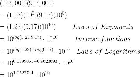 (123,000)( 917,000)\\*~\\*=(1.23)(10^5)(9.17)(10^5)\\*~\\*=(1.23)(9.17)(10^{10})~~~~~~~~Laws~of~Exponents\\*~\\*=10^{log(1.23 \cdot 9.17)} \cdot 10^{10}~~~~~~~~Inverse~functions\\*~\\*=10^{log(1.23)+log(9.17)} \cdot 10^{10}~~~Laws~of~Logarithms\\*~\\*=10^{0.0899051+0.9623693} \cdot 10^{10}\\*~\\*=10^{1.0522744} \cdot 10^{10}