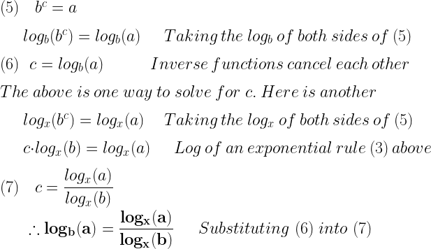 (5)~~~b^c=a\\*~\\*~~~~~~~~log_b(b^c)=log_b(a)~~~~~~~Taking~the~log_b~of~both~sides~of~(5)\\*~\\*(6)~~~c=log_b(a)~~~~~~~~~~~~~~Inverse~functions~cancel~each~other\\*~\\*The~above~is~one~way~to~solve~for~c.~Here~is~another\\*~\\*~~~~~~~~log_x(b^c)=log_x(a)~~~~~~Taking~the~log_x~of~both~sides~of~(5)\\*~\\*~~~~~~~~c\cdot log_x(b)=log_x(a)~~~~~~~Log~of~an~exponential~rule~(3)~above\\*~\\*(7)~~~c=\dfrac{log_x(a)}{log_x(b)}\\*~\\*~~~~~~\therefore \mathbf{log_b(a)=\dfrac{log_x(a)}{log_x(b)}}~~~~~Substituting~(6)~into~(7)