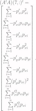 (A^tA)(7, :)^t = \\ \begin{bmatrix} \sum\limits^n_{i=1}-p^\prime_{xi}p^2_{xi} \\ \sum\limits^n_{i=1}-p^\prime_{xi}p_{xi}p_{yi} \\ \sum\limits^n_{i=1}-p^\prime_{xi}p_{xi} \\ \sum\limits^n_{i=1}-p^\prime_{yi}p^2_{xi} \\ \sum\limits^n_{i=1}-p^\prime_{yi}p_{xi}p_{yi} \\ \sum\limits^n_{i=1}-p^\prime_{yi}p_{xi} \\ \sum\limits^n_{i=1}(p^\prime_{yi}p_{xi})^2 \\ \sum\limits^n_{i=1}p^{\prime2}_{xi}p_{xi}p_{yi} \\ \sum\limits^n_{i=1}p^{\prime2}_{xi}p_{xi} \\ \end{bmatrix}.