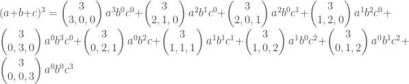 (a+b+c)^3= \begin{pmatrix} 3 \\ 3,0,0 \end{pmatrix} a^3b^0c^0 + \begin{pmatrix} 3 \\ 2,1,0 \end{pmatrix}a^2b^1c^0+ \begin{pmatrix} 3 \\ 2,0,1 \end{pmatrix} a^2b^0c^1+ \begin{pmatrix} 3 \\ 1,2,0 \end{pmatrix} a^1b^2c^0+ \begin{pmatrix} 3 \\ 0,3,0 \end{pmatrix} a^0b^3c^0+ \begin{pmatrix} 3 \\ 0,2,1 \end{pmatrix} a^0b^2c+ \begin{pmatrix} 3 \\ 1,1,1 \end{pmatrix} a^1b^1c^1+ \begin{pmatrix} 3 \\ 1,0,2 \end{pmatrix} a^1b^0c^2+ \begin{pmatrix} 3 \\ 0,1,2 \end{pmatrix} a^0b^1c^2 + \begin{pmatrix} 3 \\ 0,0,3 \end{pmatrix} a^0b^0c^3