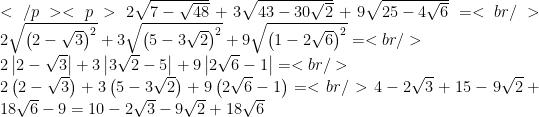 </p> <p>2\sqrt{7-\sqrt{48}}+3\sqrt{43-30\sqrt{2}}+9\sqrt{25-4\sqrt{6}}=<br /> 2\sqrt{\left(2-\sqrt{3}\right)^{2}}+3\sqrt{\left(5-3\sqrt{2}\right)^{2}}+9\sqrt{\left(1-2\sqrt{6}\right)^{2}}=<br /> \\2\left 2-\sqrt{3}\right +3\left 3\sqrt{2}-5\right +9\left 2\sqrt{6}-1\right =<br /> \\2\left(2-\sqrt{3}\right)+3\left(5-3\sqrt{2}\right)+9\left(2\sqrt{6}-1\right)=<br /> 4-2\sqrt{3}+15-9\sqrt{2}+18\sqrt{6}-9=10-2\sqrt{3}-9\sqrt{2}+18\sqrt{6}