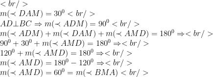 <br /> \\m(\prec DAM)=30^{0}<br /> \\AD\bot BC \Rightarrow m(\prec ADM)=90^{0}<br /> \\ m(\prec ADM)+m(\prec DAM)+m(\prec AMD)=180^{0} \Rightarrow<br /> \\90^{0}+30^{0}+m(\prec AMD)=180^{0}\Rightarrow<br /> \\120^{0}+m(\prec AMD)=180^{0} \Rightarrow<br /> \\m(\prec AMD)=180^{0}-120^{0}\Rightarrow<br /> \\ m(\prec AMD)=60^{0}=m(\prec BMA)<br />
