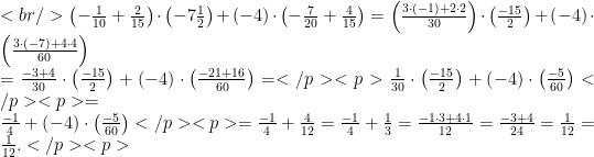 <br /> \left(-\frac{1}{10}+\frac{2}{15}\right)\cdot \left(-7\frac{1}{2}\right)+\left(-4\right)\cdot\left(-\frac{7}{20}+\frac{4}{15}\right)=\left(\frac{3\cdot(-1)+2\cdot 2}{30}\right)\cdot\left(\frac{-15}{2}\right)+\left(-4\right)\cdot \left(\frac{3\cdot(-7)+4\cdot 4}{60}\right)\\=\frac{-3+4}{30}\cdot\left(\frac{-15}{2}\right)+\left(-4\right)\cdot \left(\frac{-21+16}{60}\right)=</p> <p>\frac{1}{30}\cdot\left(\frac{-15}{2}\right)+\left(-4\right)\cdot\left(\frac{-5}{60}\right)</p> <p>=\\\frac{-1}{4}+\left(-4\right)\cdot\left(\frac{-5}{60}\right)</p> <p>=\frac{-1}{4}+\frac{4}{12}=\frac{-1}{4}+\frac{1}{3}=\frac{-1\cdot 3+4\cdot 1}{12}=\frac{-3+4}{24}=\frac{1}{12}=\frac{1}{12}.</p> <p>
