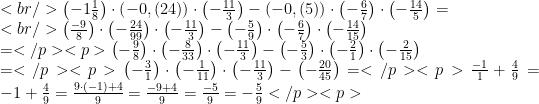 <br /> \left(-1\frac{1}{8}\right)\cdot\left(-0,(24)\right)\cdot\left(-\frac{11}{3}\right)-\left(-0,(5)\right)\cdot\left(-\frac{6}{7}\right)\cdot\left(-\frac{14}{5}\right)=\\<br /> \left(\frac{-9}{8}\right)\cdot\left(-\frac{24}{99}\right)\cdot\left(-\frac{11}{3}\right)-\left(-\frac{5}{9}\right)\cdot\left(-\frac{6}{7}\right)\cdot\left(-\frac{14}{15}\right)\\=</p> <p>\left(-\frac{9}{8}\right)\cdot\left(-\frac{8}{33}\right)\cdot\left(-\frac{11}{3}\right)-\left(-\frac{5}{3}\right)\cdot\left(-\frac{2}{1}\right)\cdot\left(-\frac{2}{15}\right)\\=</p> <p>\left(-\frac{3}{1}\right)\cdot\left(-\frac{1}{11}\right)\cdot\left(-\frac{11}{3}\right)-\left(-\frac{20}{45}\right)=</p> <p>\frac{-1}{1}+\frac{4}{9}=-1+\frac{4}{9}=\frac{9\cdot (-1)+4}{9}=\frac{-9+4}{9}=\frac{-5}{9}=-\frac{5}{9}</p> <p>