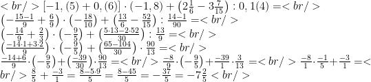 <br /> \left[-1,(5)+0,(6)\right]\cdot \left(-1,8\right)+\left(2\frac{1}{6}-3\frac{7}{15}\right):0,1(4)=<br /> \\\left(-\frac{15-1}{9}+\frac{6}{9}\right)\cdot\left(-\frac{18}{10}\right)+\left(\frac{13}{6}-\frac{52}{15}\right):\frac{14-1}{90}=<br /> \\\left(-\frac{14}{9}+\frac{2}{3}\right)\cdot\left(-\frac{9}{5}\right)+\left(\frac{5\cdot 13-2\cdot 52}{30}\right):\frac{13}{9}=<br /> \\\left(\frac{-14\cdot 1+3\cdot 2}{9}\right)\cdot\left(-\frac{9}{5}\right)+\left(\frac{65-104}{30}\right)\cdot\frac{90}{13}=<br /> \\\frac{-14+6}{9}\cdot \left(-\frac{9}{5}\right)+\left(\frac{-39}{30}\right)\cdot\frac{90}{13}=<br /> \frac{-8}{9}\cdot\left(-\frac{9}{5}\right)+\frac{-39}{1}\cdot\frac{3}{13}=<br /> \frac{-8}{1}\cdot\frac{-1}{5}+\frac{-3}{1}=<br /> \frac{8}{5}+\frac{-3}{1}=\frac{8-5\cdot 9}{5}=\frac{8-45}{5}=-\frac{37}{5}=-7\frac{2}{5}<br />