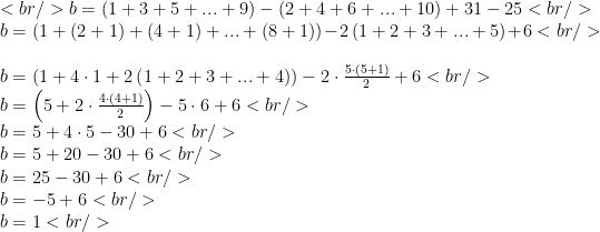 <br /> b=\left(1+3+5+...+9\right)-\left(2+4+6+...+10\right)+31-25<br /> \\b=\left(1+(2+1)+(4+1)+...+(8+1)\right)-2\left(1+2+3+...+5\right)+6<br /> \\b=\left(1+4\cdot 1+2\left(1+2+3+...+4\right)\right)-2\cdot\frac{5\cdot (5+1)}{2}+6<br /> \\b=\left(5+2\cdot\frac{4\cdot(4+1)}{2}\right)-5\cdot 6+6<br /> \\b=5+4\cdot 5-30+6<br /> \\b=5+20-30+6<br /> \\b=25-30+6<br /> \\b=-5+6<br /> \\b=1<br />
