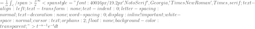 "= \frac{1}{\alpha} \int_</span>{\frac{\beta}{x}} ^{\infty}<span style=""font:400 16px/19.2px 'Noto Serif', Georgia, 'Times New Roman', Times, serif;text-align:left;text-transform:none;text-indent:0;letter-spacing:normal;text-decoration:none;word-spacing:0;display:inline !important;white-space:normal;cursor:text;orphans:2;float:none;background-color:transparent;""> t ^{-\alpha-1} e ^{-t} dt"