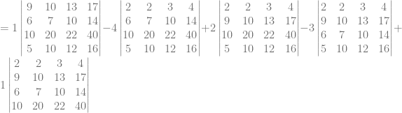 = 1\begin{vmatrix} 9&10&13&17\\ 6&7&10&14\\ 10&20&22&40\\ 5&10&12&16 \end{vmatrix} -4\begin{vmatrix} 2&2&3&4\\ 6&7&10&14\\ 10&20&22&40\\ 5&10&12&16 \end{vmatrix} + 2\begin{vmatrix} 2&2&3&4\\ 9&10&13&17\\ 10&20&22&40\\ 5&10&12&16 \end{vmatrix} -3\begin{vmatrix} 2&2&3&4\\ 9&10&13&17\\ 6&7&10&14\\ 5&10&12&16 \end{vmatrix} + 1\begin{vmatrix} 2&2&3&4\\ 9&10&13&17\\ 6&7&10&14\\ 10&20&22&40\\ \end{vmatrix}
