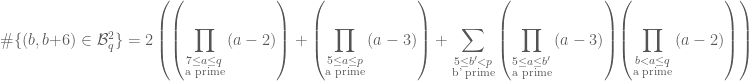 \#\{(b,b+6) \in \mathcal{B}_q^2\} = 2 \displaystyle\left( {\small \left( \prod_{\substack{7 \leq a \leq q \\ \text{a prime}}} {\normalsize (a-2)} \right)} + {\small \left( \prod_{\substack{5 \leq a \leq p \\ \text{a prime}}} {\normalsize (a-3)} \right)} + \sum_{\substack{5 \leq b' < p \\ \text{b' prime}}} {\small \left( \prod_{\substack{5 \leq a \leq b' \\ \text{a prime}}} {\normalsize (a-3)} \right)} {\small \left( \prod_{\substack{b < a \leq q \\ \text{a prime}}} {\normalsize (a-2)} \right)} \right)