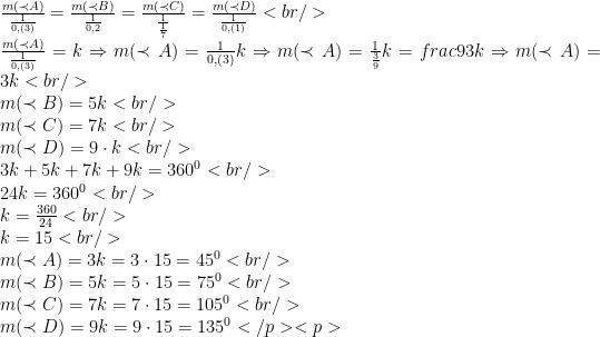 \\ \frac{m(\prec A)}{\frac{1}{0,(3)}}=\frac{m(\prec B)}{\frac{1}{0,2}}=\frac{m(\prec C)}{\frac{1}{\frac{1}{7}}}=\frac{m(\prec D)}{\frac{1}{0, (1)}}<br /> \\ \frac{m(\prec A)}{\frac{1}{0,(3)}}=k \Rightarrow m(\prec A)=\frac{1}{0,(3)}k \Rightarrow m(\prec A)=\frac{1}{\frac{3}{9}}k=frac{9}{3}k\Rightarrow m(\prec A)=3k<br /> \\m(\prec B)= 5k<br /> \\m(\prec C)=7k<br /> \\m(\prec D)=9\cdot k<br /> \\3k+5k+7k+9k=360^{0}<br /> \\24k=360^{0}<br /> \\k=\frac{360}{24}<br /> \\k=15<br /> \\m(\prec A)=3k=3\cdot 15=45^{0}<br /> \\m(\prec B)=5k=5\cdot 15= 75^{0}<br /> \\m(\prec C)=7k=7\cdot 15= 105^{0}<br /> \\m(\prec D)=9k= 9\cdot 15= 135^{0}</p> <p>