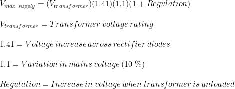 \\V_{max \hspace{1mm} supply}=(V_{transformer})(1.41)(1.1)(1+Regulation)\\  \\V_{transformer}=Transformer \hspace{1mm} voltage \hspace{1mm} rating\\  \\1.41=Voltage \hspace{1mm} increase \hspace{1mm} across \hspace{1mm} rectifier \hspace{1mm} diodes\\  \\1.1= Variation\hspace{1mm}in\hspace{1mm}mains\hspace{1mm}voltage\hspace{1mm}(10\hspace{1mm}\%)\\  \\Regulation= Increase\hspace{1mm} in\hspace{1mm} voltage \hspace{1mm}when \hspace{1mm}transformer \hspace{1mm}is \hspace{1mm}unloaded