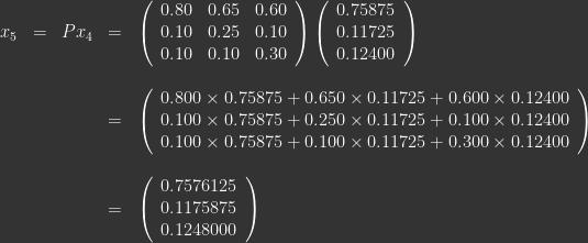 \ \\ \begin{array}{lllll} x_5 & = & Px_4  & = & \left ( \begin{array}{lll} 0.80 & 0.65 & 0.60 \\ 0.10 & 0.25 & 0.10 \\ 0.10 & 0.10 & 0.30 \end{array} \right ) \left ( \begin{array}{c} 0.75875\\ 0.11725\\ 0.12400 \end{array} \right ) \\ \\ &&& = & \left ( \begin{array}{c} 0.800\times0.75875 + 0.650\times0.11725 + 0.600\times0.12400\\ 0.100\times0.75875 + 0.250\times0.11725 + 0.100\times0.12400 \\ 0.100\times0.75875 + 0.100\times0.11725 + 0.300\times0.12400 \end{array} \right ) \\ \\ &&& = & \left ( \begin{array}{l} 0.7576125 \\ 0.1175875 \\ 0.1248000 \end{array} \right ) \end{array}