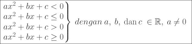\LARGE\boxed{\begin{aligned}&\left.\begin{matrix} ax^{2}+bx+c< 0\\ ax^{2}+bx+c\leq 0\\ ax^{2}+bx+c> 0\\ ax^{2}+bx+c\geq 0 \end{matrix}\right\}\: dengan\: a,\: b,\: \textrm{dan}\: c\: \in \mathbb{R},\: a\neq 0 \end{aligned}}