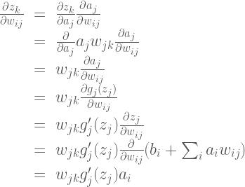\Large{\begin{array}{rcl} \frac{\partial z_k }{\partial w_{ij}} &=& \frac{\partial z_k}{\partial a_j}\frac{\partial a_j}{\partial w_{ij}} \\  &=& \frac{\partial}{\partial a_j}a_jw_{jk}\frac{\partial a_j}{\partial w_{ij}} \\  &=& w_{jk}\frac{\partial a_j}{\partial w_{ij}} \\  &=& w_{jk}\frac{\partial g_j(z_j)}{\partial w_{ij}} \\  &=& w_{jk}g_j'(z_j)\frac{\partial z_j}{\partial w_{ij}} \\  &=& w_{jk}g_j'(z_j)\frac{\partial}{\partial w_{ij}}(b_i + \sum_i a_i w_{ij}) \\  &=& w_{jk}g_j'(z_j)a_i \end{array}}